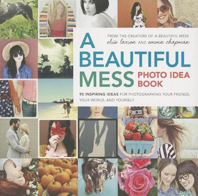 A Beautiful Mess Photo Idea Book By Larson, Elsie/ Chapman, Emma